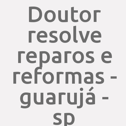 Doutor Resolve Reparos E Reformas - Guarujá - Sp